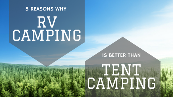 5 Reasons Why RV Camping is Better than Tent Camping